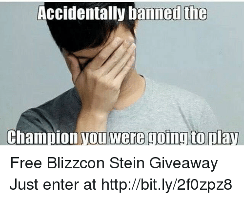Blizzcon: Accidentally bannedthe  Champion you were going to play Free Blizzcon Stein Giveaway  Just enter at http://bit.ly/2f0zpz8