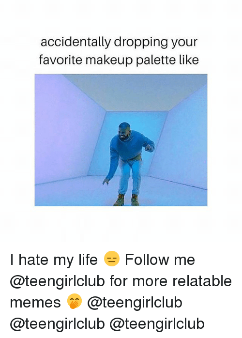 Life, Makeup, and Memes: accidentally dropping your  favorite makeup palette like I hate my life 😑 Follow me @teengirlclub for more relatable memes 🤭 @teengirlclub @teengirlclub @teengirlclub