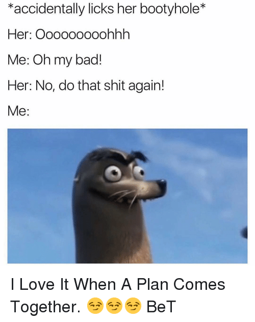 licks: *accidentally licks her bootyhole*  Her: Ooooo0ooohhh  Me: Oh my bad!  Her: No, do that shit again!  Me: I Love It When A Plan Comes Together. 😏😏😏 BeT
