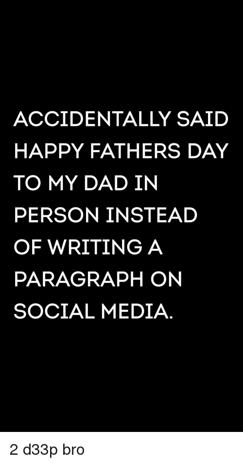 Dad, Fathers Day, and Social Media: ACCIDENTALLY SAID  HAPPY FATHERS DAY  TO MY DAD IN  PERSON INSTEAD  OF WRITING A  PARAGRAPH ON  SOCIAL MEDIA.