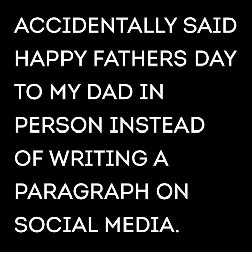 Dad, Fathers Day, and Memes: ACCIDENTALLY SAIDD  HAPPY FATHERS DAY  TO MY DAD IN  PERSON INSTEAD  OF WRITING A  PARAGRAPH ON  SOCIAL MEDIA