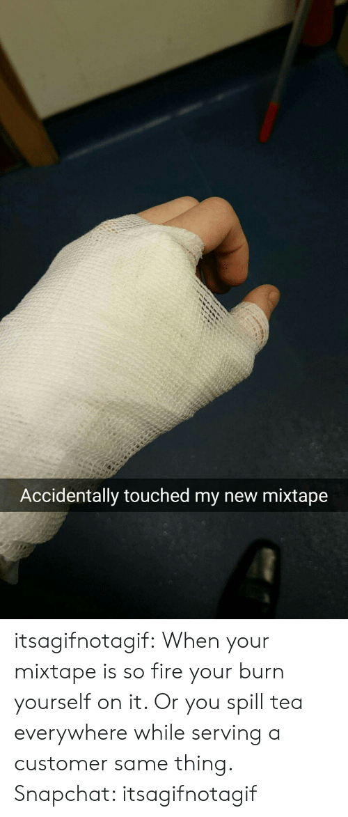 My New Mixtape: Accidentally touched my new mixtape itsagifnotagif:  When your mixtape is so fire your burn yourself on it. Or you spill tea everywhere while serving a customer same thing. Snapchat: itsagifnotagif
