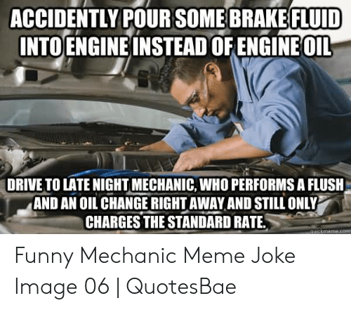 Funny Mechanic: ACCIDENTLY POUR SOME BRAKE FLUID  INTO ENGINE INSTEAD OF ENGINEOIL  DRIVE TO LATE NIGHT MECHANIC, WHO PERFORMS A FLUSH  AND AN OIL CHANGE RIGHT AWAY AND STILL ONLY  CHARGES THE STANDARD RATE  quickmeme.com Funny Mechanic Meme Joke Image 06 | QuotesBae