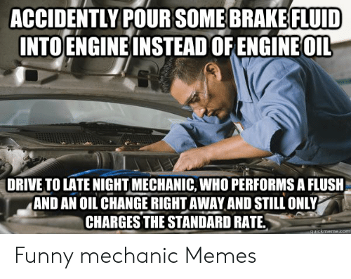 Funny Mechanic: ACCIDENTLY POURSOME BRAKE FLUID  INTOENGINE INSTEAD OF ENGINE OIL  DRIVE TO LATE NIGHT MECHANIC, WHO PERFORMS A FLUSH  AND AN OIL CHANGE RIGHT AWAY AND STILL ONLY  CHARGES THE STANDARD RATE.  quickmeme.com Funny mechanic Memes