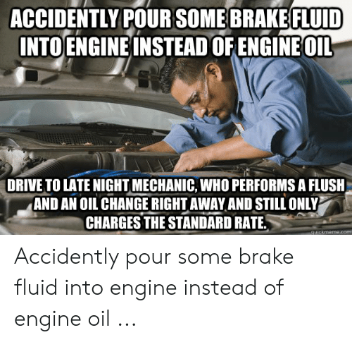 Funny Mechanic Memes: ACCIDENTLY POURSOME BRAKE FLUID  INTOENGINE INSTEAD OF ENGINE OIL  DRIVE TO LATE NIGHT MECHANIC, WHO PERFORMS A FLUSH  AND AN OIL CHANGE RIGHT AWAY AND STILL ONLY  CHARGES THE STANDARD RATE.  quickmeme.com Accidently pour some brake fluid into engine instead of engine oil ...