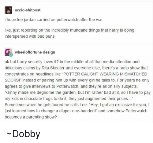 """Bad Puns: accio-shitpost  i hope lee jordan carried on potterwatch after the war  like, just reporting on the incredibly mundane things that harry is doing,  interspersed with bad puns  wheel offortune-design  ok but harry secretly loves it? in the middle of all that media attention and  ridiculous claims by Rita Skeeter and everyone else, there's a radio show that  concentrates on headlines like POTTER CAUGHT WEARING MISMATCHED  SOCKS!"""" instead of pairing him up with every girl he talks to. For years he only  agrees to give interviews to Potterwatch, and they're all on silly subjects.  """"Ginny made me degnome the garden, but I'm rather bad at it, so l have to pay  my kids in chocolate frogs to do it, they just augmented their prices...""""  Sometimes when he gets bored he calls Lee: """"Hey, I got an exclusive for you, i  just learned how to change a diaper one-handed!"""" and somehow Potterwatch  becomes a parenting show? ~Dobby"""