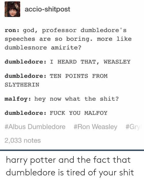 weasley: accio-shitpost  ron: god, professor dumbledore's  speeches are so boring. more like  dumblesnore amirite?  dumbledore: I HEARD THAT, WEASLEY  dumbledore: TEN POINTS FROM  SLYTHERIN  malfoy: hey now what the shit?  dumbledore: FUCK YOU MALFOY  #Albus Dumbledore #Ron Weasley #Gry  2,033 notes harry potter and the fact that dumbledore is tired of your shit