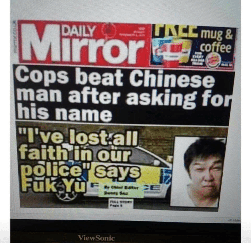 """sto: ACCmug&  coffee  Mirror  DAILY  SAM  Cops beat Chinese  man after asking for  his name  """"I've lost all  faithin our  police sayS  Fuk Yu  Deney Sez  PAL STO  All folder  ViewSonic"""