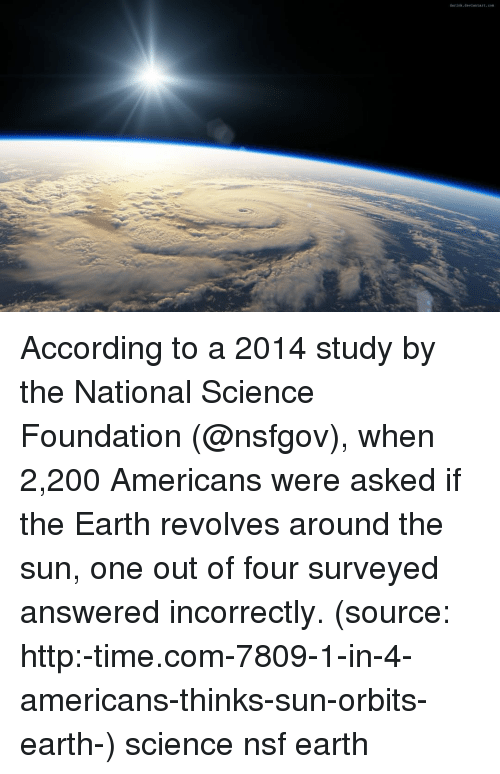 Bailey Jay, Memes, and Earth: According to a 2014 study by the National Science Foundation (@nsfgov), when 2,200 Americans were asked if the Earth revolves around the sun, one out of four surveyed answered incorrectly. (source: http:-time.com-7809-1-in-4-americans-thinks-sun-orbits-earth-) science nsf earth
