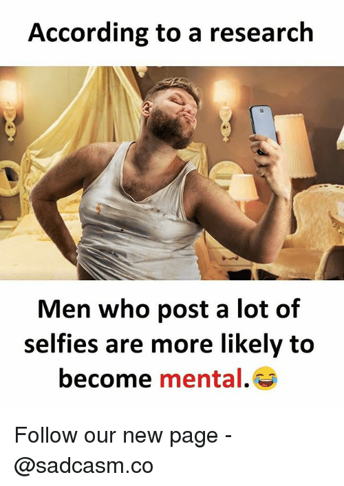 Memes, According, and 🤖: According to a research  Men who post a lot of  selfies are more likely to  become mental. Follow our new page - @sadcasm.co