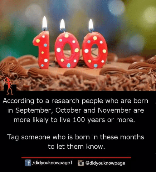 Anaconda, Memes, and Live: According to a research people who are born  in September, October and November are  more likely to live 100 years or more.  Tag someone who is born in these months  to let them know  f/didyouknowpagel@didyouknowpage