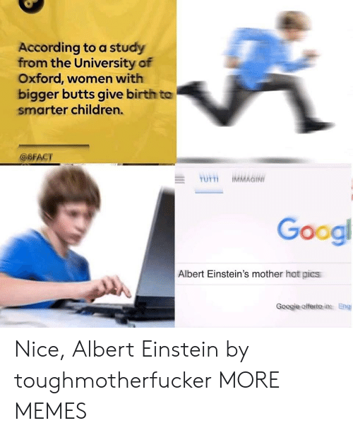 eng: According to a study  from the University of  Oxford, women with  bigger butts give birth to  smarter children.  @BFACT  Googl  Albert Einstein's mother hot pics  Googje offesito in Eng Nice, Albert Einstein by toughmotherfucker MORE MEMES