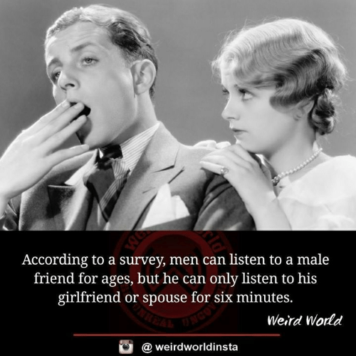 Survey: According to a survey, men can listen to a male  friend for ages, but he can only listen to his  girlfriend or spouse for six minutes.  Weird World  酉  @ weirdworldinsta