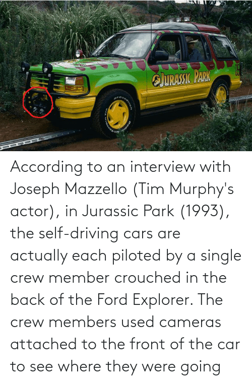 Jurassic Park: According to an interview with Joseph Mazzello (Tim Murphy's actor), in Jurassic Park (1993), the self-driving cars are actually each piloted by a single crew member crouched in the back of the Ford Explorer. The crew members used cameras attached to the front of the car to see where they were going