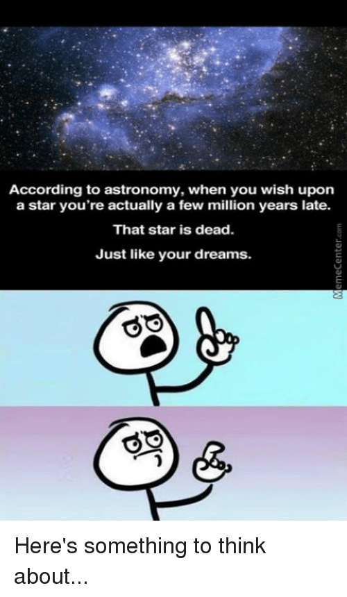 Memes, Star, and Stars: According to astronomy, when you wish upon  a star you're actually a few million years late.  That star is dead.  Just like your dreams. Here's something to think about...