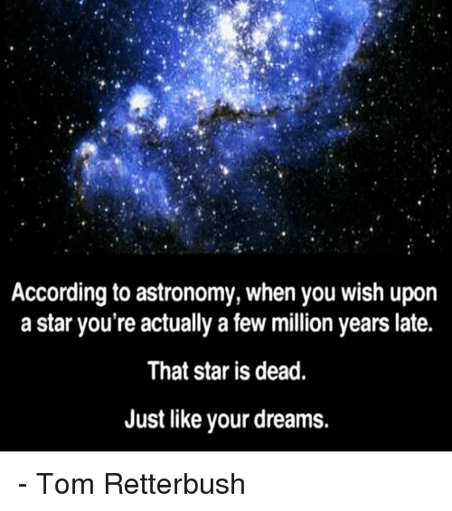 memes: According to astronomy, when you wish upon  a star you're actually a few million years late.  That star is dead.  Just like your dreams. - Tom Retterbush