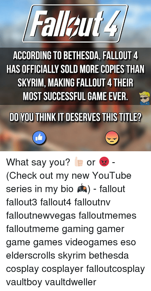 What Say You: ACCORDING TO BETHESDA, FALLOUT 4  SKYRIM, MAKING FALLOUT4THEIR  MOST SUCCESSFUL GAME EVER  DO YOUTHINK IT DESERVES THIS TITLE? What say you? 👍🏻 or 😡 - (Check out my new YouTube series in my bio 🎮) - fallout fallout3 fallout4 falloutnv falloutnewvegas falloutmemes falloutmeme gaming gamer game games videogames eso elderscrolls skyrim bethesda cosplay cosplayer falloutcosplay vaultboy vaultdweller