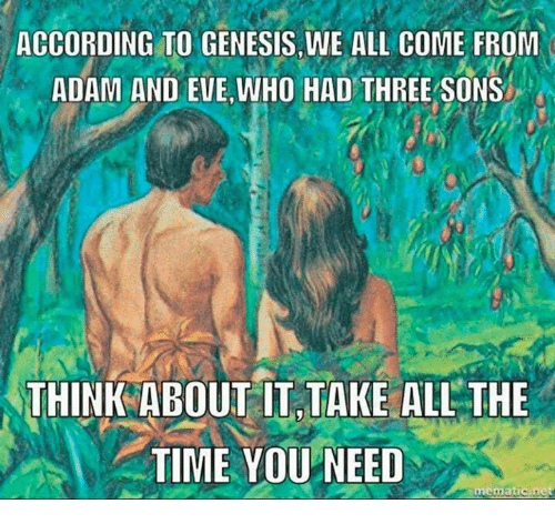 Memes, 🤖, and Eve: ACCORDING TO GENESIS, WE ALL COME FROM  ADAM AND EVE WHO HAD THREE SONS  THINK ABOUT IT TAKE ALL THE  TIME YOU NEED  mematic net