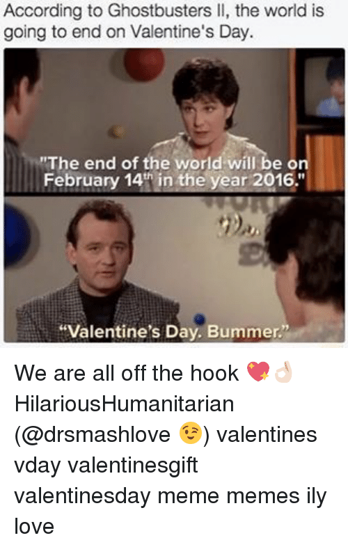 """Love, Meme, and Memes: According to Ghostbusters ll, the world is  going to end on Valentine's Day.  """"The end of the world will be o  February 14th in the year 2016.""""  """"Valentine's Day. Bummer. We are all off the hook 💖👌🏻 HilariousHumanitarian (@drsmashlove 😉) valentines vday valentinesgift valentinesday meme memes ily love"""