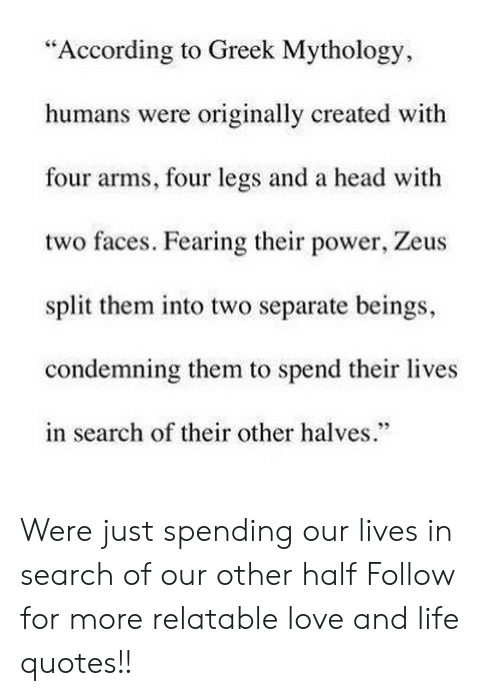 """Search: """"According to Greek Mythology,  humans were originally created with  four arms, four legs and a head with  two faces. Fearing their power, Zeus  split them into two separate beings,  condemning them to spend their lives  in search of their other halves.""""  95 Were just spending  our lives in search of our other half  Follow for more relatable love and life quotes!!"""