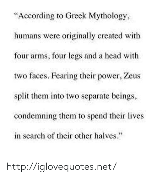 """Fearing: """"According to Greek Mythology,  humans were originally created with  four arms, four legs and a head with  two faces. Fearing their power, Zeus  split them into two separate beings,  condemning them to spend their lives  in search of their other halves.""""  95 http://iglovequotes.net/"""