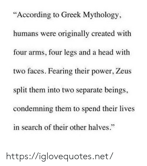 """Fearing: """"According to Greek Mythology,  humans were originally created with  four arms, four legs and a head with  two faces. Fearing their power, Zeus  split them into two separate beings,  condemning them to spend their lives  in search of their other halves. https://iglovequotes.net/"""