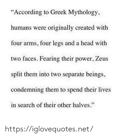 """Fearing: """"According to Greek Mythology  humans were originally created with  four arms, four legs and a head with  two faces. Fearing their power, Zeus  split them into two separate beings,  condemning them to spend their lives  in search of their other halves."""" https://iglovequotes.net/"""
