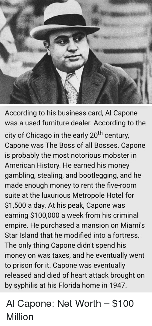 capon: According to his business card, Al Capone  was a used furniture dealer. According to the  city of Chicago in the early 20th century,  Capone was The Boss of all Bosses. Capone  is probably the most notorious mobster in  American History. He earned his money  gambling, stealing, and bootlegging, and he  made enough money to rent the five-room  suite at the luxurious Metropole Hotel for  $1,500 a day. At his peak, Capone was  earning $100,000 a week from his criminal  empire. He purchased a mansion on Miami's  Star Island that he modified into a fortress.  The only thing Capone didn't spend his  money on was taxes, and he eventually went  to prison for it. Capone was eventually  released and died of heart attack brought on  by syphilis at his Florida home in 1947. Al Capone: Net Worth – $100 Million