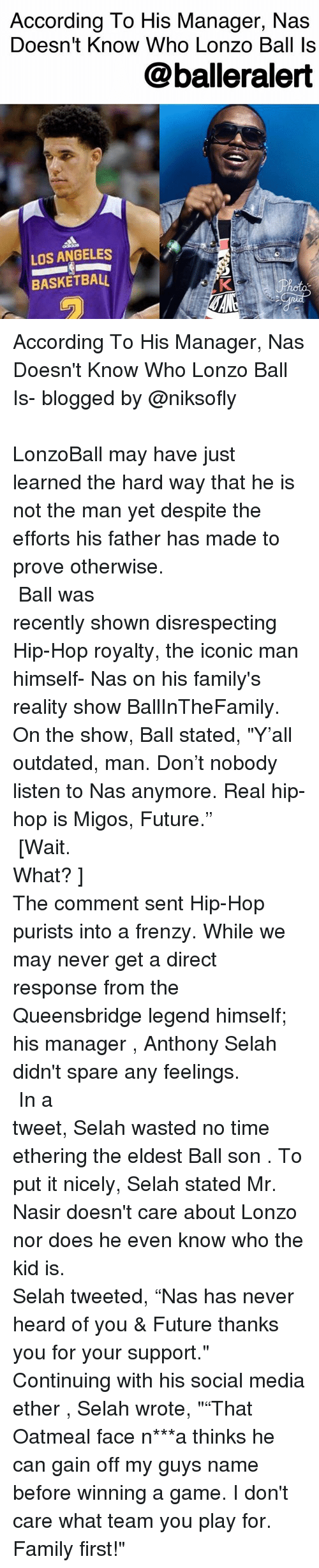 "Heardly: According To His Manager, Nas  Doesn't Know Who Lonzo Ball Is  @balleralert  LOS ANGELES  BASKETBALL According To His Manager, Nas Doesn't Know Who Lonzo Ball Is- blogged by @niksofly ⠀⠀⠀⠀⠀⠀⠀⠀⠀⠀⠀⠀⠀⠀⠀⠀⠀⠀⠀⠀⠀⠀⠀⠀⠀⠀⠀⠀⠀⠀⠀⠀⠀⠀⠀⠀ LonzoBall may have just learned the hard way that he is not the man yet despite the efforts his father has made to prove otherwise. ⠀⠀⠀⠀⠀⠀⠀⠀⠀⠀⠀⠀⠀⠀⠀⠀⠀⠀⠀⠀⠀⠀⠀⠀⠀⠀⠀⠀⠀⠀⠀⠀⠀⠀⠀⠀ Ball was recently shown disrespecting Hip-Hop royalty, the iconic man himself- Nas on his family's reality show BallInTheFamily. On the show, Ball stated, ""Y'all outdated, man. Don't nobody listen to Nas anymore. Real hip-hop is Migos, Future."" ⠀⠀⠀⠀⠀⠀⠀⠀⠀⠀⠀⠀⠀⠀⠀⠀⠀⠀⠀⠀⠀⠀⠀⠀⠀⠀⠀⠀⠀⠀⠀⠀⠀⠀⠀⠀ [Wait. What? ] ⠀⠀⠀⠀⠀⠀⠀⠀⠀⠀⠀⠀⠀⠀⠀⠀⠀⠀⠀⠀⠀⠀⠀⠀⠀⠀⠀⠀⠀⠀⠀⠀⠀⠀⠀⠀ The comment sent Hip-Hop purists into a frenzy. While we may never get a direct response from the Queensbridge legend himself; his manager , Anthony Selah didn't spare any feelings. ⠀⠀⠀⠀⠀⠀⠀⠀⠀⠀⠀⠀⠀⠀⠀⠀⠀⠀⠀⠀⠀⠀⠀⠀⠀⠀⠀⠀⠀⠀⠀⠀⠀⠀⠀⠀ In a tweet, Selah wasted no time ethering the eldest Ball son . To put it nicely, Selah stated Mr. Nasir doesn't care about Lonzo nor does he even know who the kid is. ⠀⠀⠀⠀⠀⠀⠀⠀⠀⠀⠀⠀⠀⠀⠀⠀⠀⠀⠀⠀⠀⠀⠀⠀⠀⠀⠀⠀⠀⠀⠀⠀⠀⠀⠀⠀ Selah tweeted, ""Nas has never heard of you & Future thanks you for your support."" Continuing with his social media ether , Selah wrote, """"That Oatmeal face n***a thinks he can gain off my guys name before winning a game. I don't care what team you play for. Family first!"""