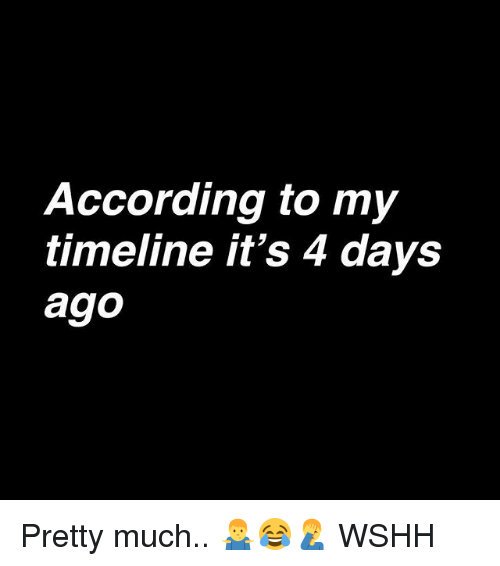 Memes, Wshh, and According: According to my  timeline it's 4 days  ago Pretty much.. 🤷♂️😂🤦♂️ WSHH