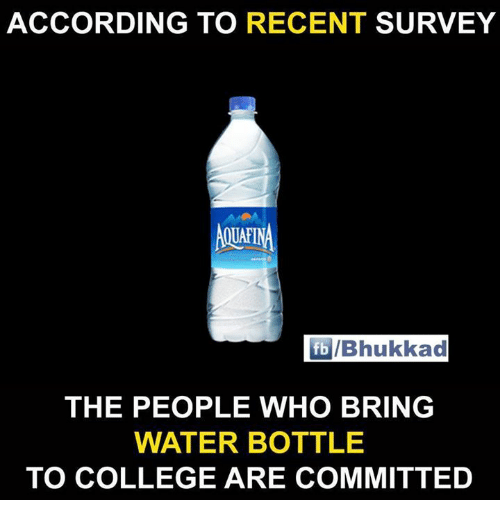 College, Memes, and Water: ACCORDING TO RECENT SURVEY  UAFI  fb/Bhukkad  THE PEOPLE WHO BRING  WATER BOTTLE  TO COLLEGE ARE COMMITTED