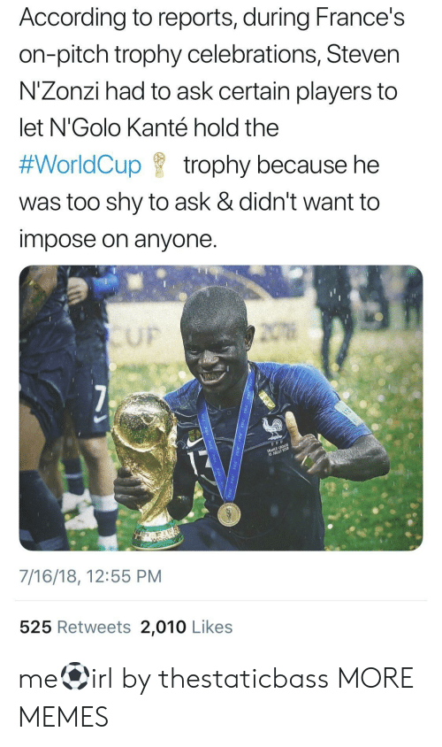 celebrations: According to reports, during France's  on-pitch trophy celebrations, Steven  N'Zonzi had to ask certain players to  let N'Golo Kanté hold the  #WorldCup f trophy because he  was too shy to ask & didn't want to  impose on anyone  UF  7/16/18, 12:55 PM  525 Retweets 2,010 Likes me⚽️irl by thestaticbass MORE MEMES