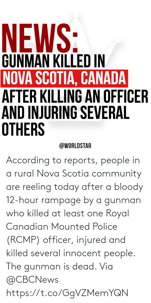 innocent: According to reports, people in a rural Nova Scotia community are reeling today after a bloody 12-hour rampage by a gunman who killed at least one Royal Canadian Mounted Police (RCMP) officer, injured and killed several innocent people.  The gunman is dead.  Via @CBCNews https://t.co/GgVZMemYQN