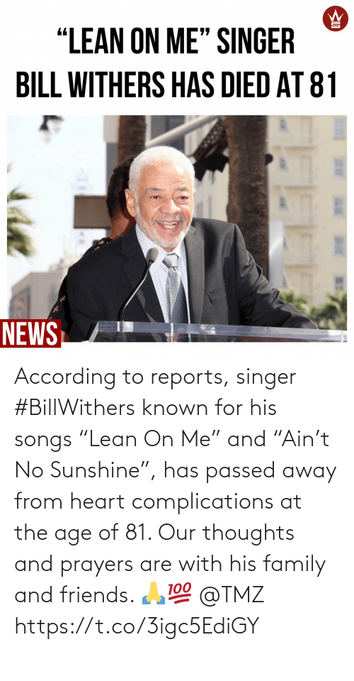 "singer: According to reports, singer #BillWithers known for his songs ""Lean On Me"" and ""Ain't No Sunshine"", has passed away from heart complications at the age of 81. Our thoughts and prayers are with his family and friends. 🙏💯 @TMZ https://t.co/3igc5EdiGY"