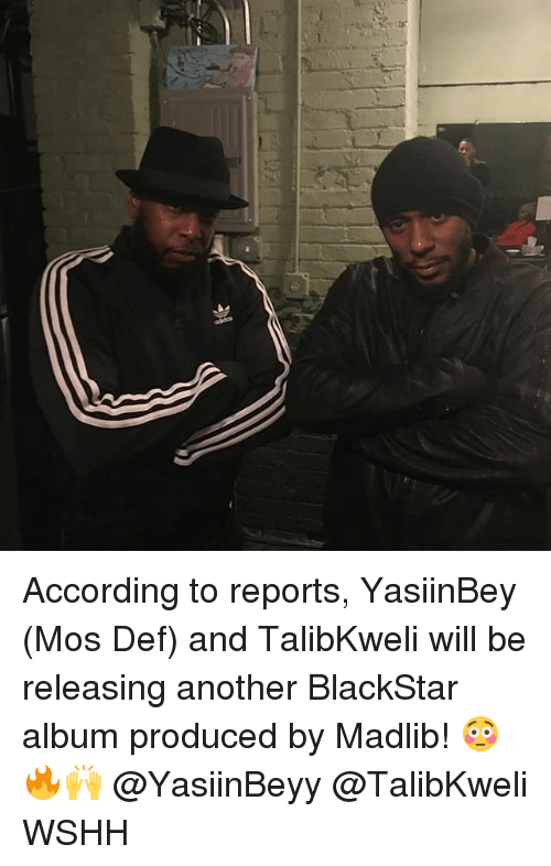 Memes, Mos Def, and Wshh: According to reports, YasiinBey (Mos Def) and TalibKweli will be releasing another BlackStar album produced by Madlib! 😳🔥🙌 @YasiinBeyy @TalibKweli WSHH