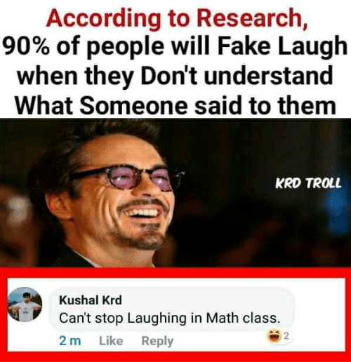math class: According to Research,  90% of people will Fake Laugh  when they Don't understand  What Someone said to them  KRD TROLL  Kushal Krd  Can't stop Laughing in Math class.  2  Like Reply  2 m