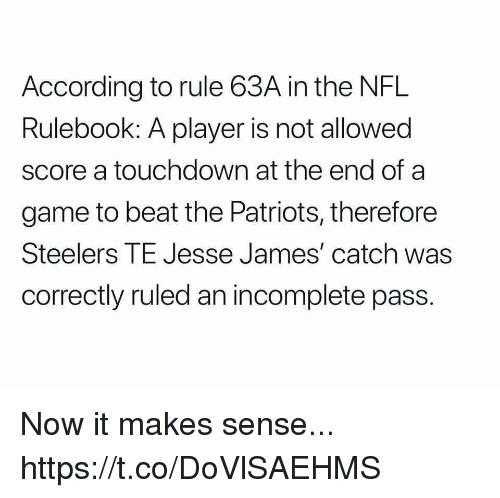 Mike Tomlin: According to rule 63A in the NFL  Rulebook: A player is not allowed  score a touchdown at the end of a  game to beat the Patriots, therefore  Steelers TE Jesse James' catch was  correctly ruled an incomplete pass. Now it makes sense... https://t.co/DoVlSAEHMS