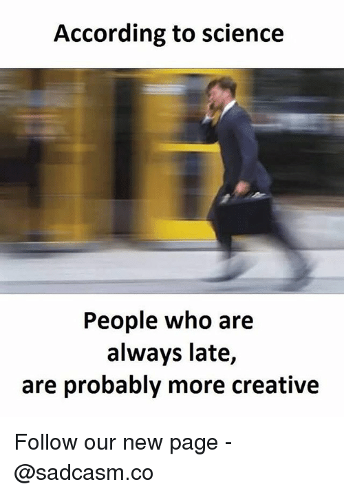 new page: According to science  People who are  always late,  are probably more creative Follow our new page - @sadcasm.co