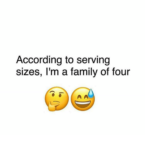 Family, Memes, and According: According to serving  sizes, I'm a family of four