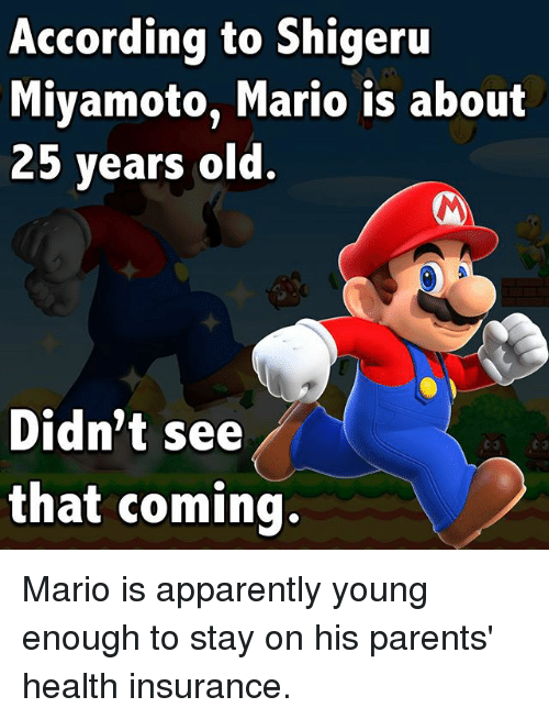 Shigeru Miyamoto: According to Shigeru  Miyamoto, Mario is about  25 vears old.  Didn't see  that coming. Mario is apparently young enough to stay on his parents' health insurance.