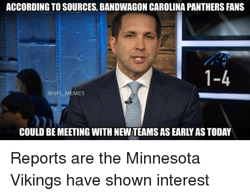 Minnesota Vikings: ACCORDING TO SOURCES, BANDWAGON CAROLINA PANTHERS FANS  1-4  @NFL-MEMES  COULD BE MEETING WITH NEW:TEAMS AS EARLY AS TODAY  3r Reports are the Minnesota Vikings have shown interest