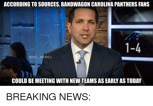 carolina panther: ACCORDING TO SOURCES, BANDWAGON CAROLINA PANTHERS FANS  n  1-4  @NFL MEMES  COULD BE MEETING WITH NEW TEAMS AS EARLY AS TODAY BREAKING NEWS: