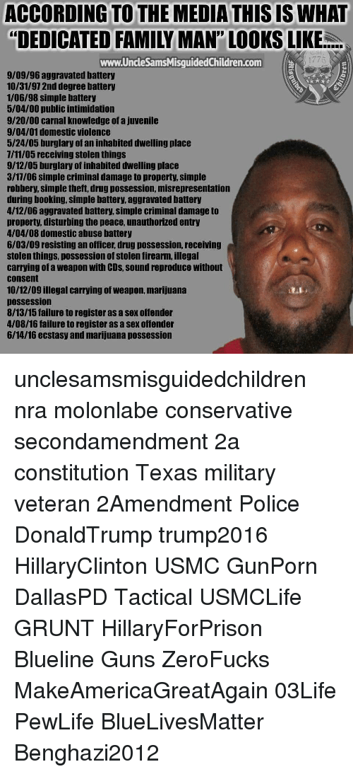 """Military: ACCORDING TO THE MEDIA THIS IS WHAT  """"DEDICATED FAMILY MAN""""' LOOKS LIKE  www.UncleSamsMisguidedChildren.com  1775  9/09/96 aggravated battery  10/31/97 2nd degree battery  1/06/98 simple battery  5/04/00 public intimidation  9/20/00 carnal knowledge of a juvenile  9/04/01 domestic violence  5/24/05 burglary of an inhabited dwelling place  7/11/05 receiving stolen things  9/12/05 burglary of inhabited dwelling place  3/17/06 simple criminal damage to property, simple  robbery, simple theft, drug possession, misrepresentation  during booking, simple battery, aggravated battery  4/12/06 aggravated battery, simple criminal damage to  property, disturbing the peace, unauthorized entry  4/04/08 domestic abuse battery  6/03/09 resisting an officer, drug possession, receiving  stolen things, possession of stolen firearm, illegal  carrying of a weapon with CDs, sound reproduce without  consent  10/12/09 illegal carrying of weapon, marijuana  Dossession  8/13/15 failure to register as a sex offender  4/08/16 failure to register as a sex offender  6/14/16 ecstasy and marijuana possession unclesamsmisguidedchildren nra molonlabe conservative secondamendment 2a constitution Texas military veteran 2Amendment Police DonaldTrump trump2016 HillaryClinton USMC GunPorn DallasPD Tactical USMCLife GRUNT HillaryForPrison Blueline Guns ZeroFucks MakeAmericaGreatAgain 03Life PewLife BlueLivesMatter Benghazi2012"""