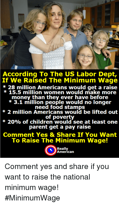 Need Food: According To The US Labor Dept,  If we Raised The Minimum wage  28 million Americans would get a raise  15.5 million women would make more  money than they ever have before  3.1 million people would no longer  need food stamps  2 million Americans would be lifted out  of poverty  20% of children would see at least one  parent get a pay raise  Comment Yes & Share If You Want  To Raise The Minimum Wage!  Really  American Comment yes and share if you want to raise the national minimum wage!  #MinimumWage