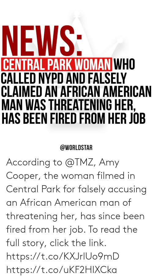 woman: According to @TMZ, Amy Cooper, the woman filmed in Central Park for falsely accusing an African American man of threatening her, has since been fired from her job. To read the full story, click the link. https://t.co/KXJrlUo9mD https://t.co/uKF2HIXCka