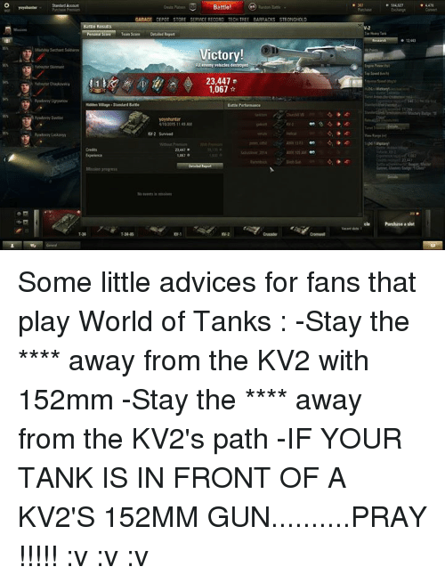 world of tank: Account  Battle!  GARAGE DEPOT STORE SERMCE RECORD TECH TREE BARRADS STHONGHOLD  Victory!  enemm vehicles destroyed  23,447  1,067  Kdden Wage Standard Battle  Battle Performance.  1240  cle Purchase a slot Some little advices for fans that play World of Tanks : -Stay the **** away from the KV2 with 152mm -Stay the **** away from the KV2's path -IF YOUR TANK IS IN FRONT OF A KV2'S 152MM GUN..........PRAY !!!!! :v :v :v
