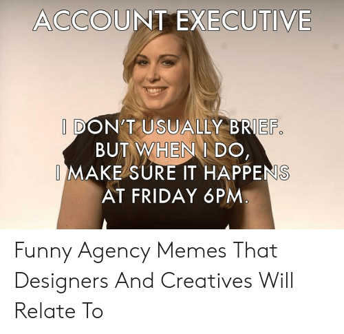 Agency Memes: ACCOUNT EXECUTIVE  I DON'T USUALLY BRIEF  BUT WHEN DO,  IMAKE SURE IT HAPPENS  AT FRIDAY 6PM Funny Agency Memes That Designers And Creatives Will Relate To