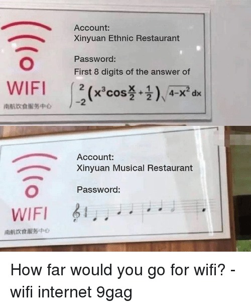9gag, Internet, and Memes: Account:  Xinyuan Ethnic Restaurant  Password:  First 8 digits of the answer of  2  南航饮食服务中0  Account:  Xinyuan Musical Restaurant  Password:  WIFI  南航饮食服务中 How far would you go for wifi? - wifi internet 9gag