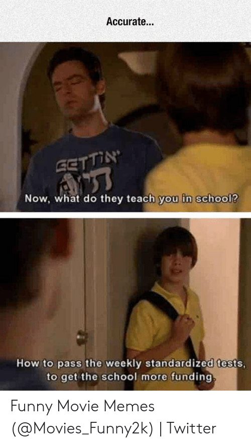 Funny Movie Memes: Accurate..  Now, what do they teach you in school?  How to pass the weekly standardized tests  to get the school more funding Funny Movie Memes (@Movies_Funny2k) | Twitter