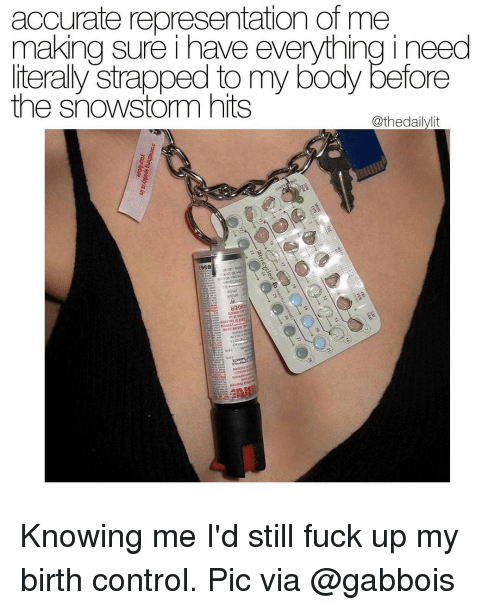 Memes, Birth Control, and 🤖: accurate representation of me  making sure i have everything i need  literally strapped to my body before  the snowstorm hits  @thedailylit  19S8 Knowing me I'd still fuck up my birth control. Pic via @gabbois